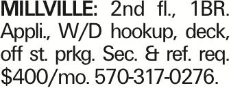MILLVILLE: 2nd fl., 1BR. Appli., W/D hookup, deck, off st. prkg. Sec. & ref. req. $400/mo. 570-317-0276. As published in the Press Enterprise.