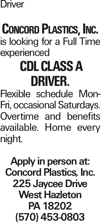 Driver Concord Plastics, Inc. is looking for a Full Time experienced CDL class A driver. Flexible schedule Mon-Fri, occasional Saturdays. Overtime and benefits available. Home every night. Apply in person at: Concord Plastics, Inc. 225 Jaycee Drive West Hazleton PA 18202 (570) 453-0803 As published in the Press Enterprise.