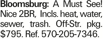 Bloomsburg: A Must See! Nice 2BR, Incls. heat, water, sewer, trash. Off-Str. pkg. $795. Ref. 570-205-7346. As published in the Press Enterprise.