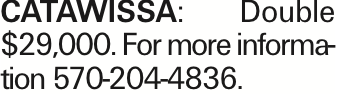 Catawissa: Double $29,000. For more information 570-204-4836. As published in the Press Enterprise.