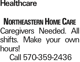 Healthcare Northeastern Home Care Caregivers Needed. All shifts. Make your own hours! Call 570-359-2436 As published in the Press Enterprise.