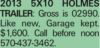 2013 5X10 HOLMES TRAILER: Gross is 02990. Like new, Garage kept. $1,600. Call before noon 570-437-3462. As published in the Press Enterprise.