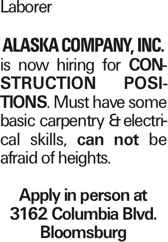 Laborer Alaska Company, Inc. is now hiring for construction positions. Must have some basic carpentry &electrical skills, can not be afraid of heights. Apply in person at 3162 Columbia Blvd. Bloomsburg As published in the Press Enterprise.