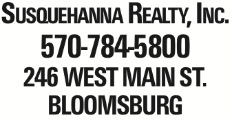 Susquehanna Realty, Inc. 570-784-5800 246 West Main St. Bloomsburg As published in the Press Enterprise.