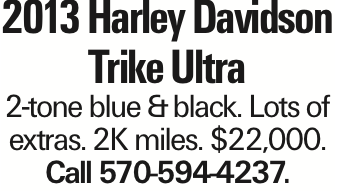 2013 Harley Davidson Trike Ultra 2-tone blue &black. Lots of extras. 2K miles. $22,000. Call 570-594-4237. As published in the Press Enterprise.