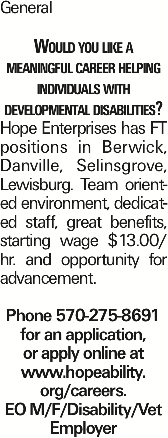 General Would you like a meaningful career helping individuals with developmental disabilities? Hope Enterprises has FT positions in Berwick, Danville, Selinsgrove, Lewisburg. Team oriented environment, dedicated staff, great benefits, starting wage $13.00/ hr. and opportunity for advancement. Phone 570-275-8691 for an application, or apply online at www.hopeability. org/careers. EO M/F/Disability/Vet Employer As published in the Press Enterprise.