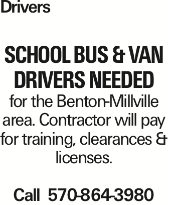 Drivers SCHOOL BUS & VAN DRIVERS NEEDED for the Benton-Millville area. Contractor will pay for training, clearances & licenses. Call 570-864-3980 As published in the Press Enterprise.