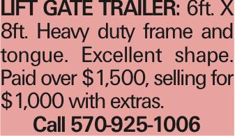 lift gate trailer: 6ft. X 8ft. Heavy duty frame and tongue. Excellent shape. Paid over $1,500, selling for $1,000 with extras. Call 570-925-1006 As published in the Press Enterprise.