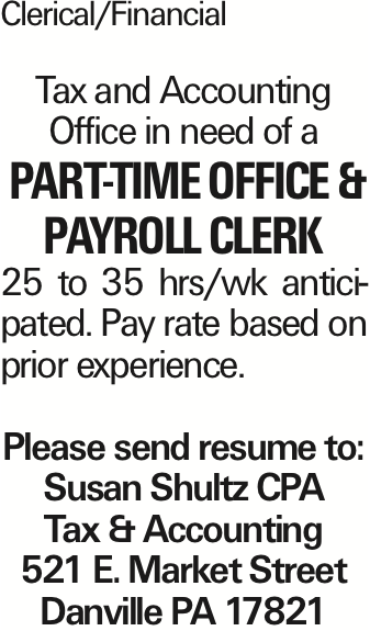 Clerical/Financial Tax and Accounting Office in need of a Part-Time Office & Payroll Clerk 25 to 35 hrs/wk anticipated. Pay rate based on prior experience. Please send resume to: Susan Shultz CPA Tax & Accounting 521 E. Market Street Danville PA 17821 As published in the Press Enterprise.