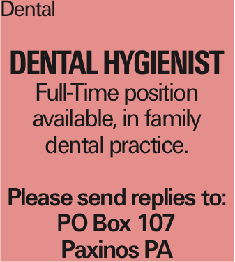 Dental Dental hygienist Full-Time position available, in family dental practice. Please send replies to: PO Box 107 Paxinos PA As published in the Press Enterprise.