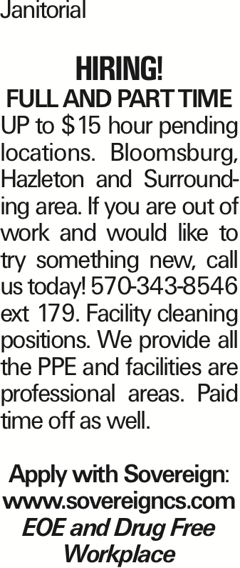 Janitorial Hiring! Full and Part Time UP to $15 hour pending locations. Bloomsburg, Hazleton and Surrounding area. If you are out of work and would like to try something new, call us today! 570-343-8546 ext 179. Facility cleaning positions. We provide all the PPE and facilities are professional areas. Paid time off as well. Apply with Sovereign: www.sovereigncs.com EOE and Drug Free Workplace As published in the Press Enterprise.