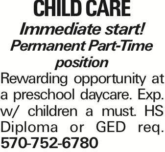 CHILD CARE Immediate start! Permanent Part-Time position Rewarding opportunity at a preschool daycare. Exp. w/ children a must. HS Diploma or GED req. 570-752-6780 As published in the Press Enterprise.
