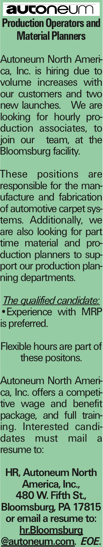 Production Operators and Material Planners Autoneum North America, Inc. is hiring due to volume increases with our customers and two new launches. We are looking for hourly production associates, to join our team, at the Bloomsburg facility. These positions are responsible for the manufacture and fabrication of automotive carpet systems. Additionally, we are also looking for part time material and production planners to support our production planning departments. The qualified candidate: --Experience with MRP is preferred. Flexible hours are part of these positons. Autoneum North America, Inc. offers a competitive wage and benefit package, and full training. Interested candidates must mail a resume to: HR, Autoneum North America, Inc., 480 W. Fifth St., Bloomsburg, PA 17815 or email a resume to: hr.Bloomsburg @autoneum.com. EOE. As published in the Press Enterprise.
