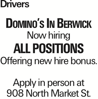 Drivers Domino's In Berwick Now hiring All Positions Offering new hire bonus. Apply in person at 908 North Market St. As published in the Press Enterprise.