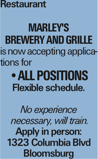 Restaurant Marley's Brewery and Grille is now accepting applications for --All Positions Flexible schedule. No experience necessary, will train. Apply in person: 1323 Columbia Blvd Bloomsburg As published in the Press Enterprise.