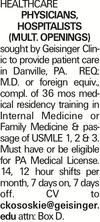 Healthcare PHYSICIANS, HOSPITALISTS (MULT. OPENINGS) sought by Geisinger Clinic to provide patient care in Danville, PA. REQ: M.D. or foreign equiv., compl. of 36 mos medical residency training in Internal Medicine or Family Medicine & passage of USMLE 1, 2 & 3. Must have or be eligible for PA Medical License. 14, 12 hour shifts per month, 7 days on, 7 days off. CV to ckososkie@geisinger. edu attn: Box D. As published in the Press Enterprise.