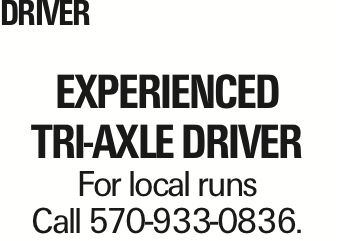 DRIVER Experienced tri-axle driver For local runs Call 570-933-0836. As published in the Press Enterprise.