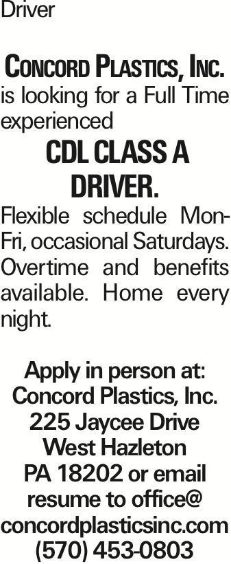 Driver Concord Plastics, Inc. is looking for a Full Time experienced CDL class A driver. Flexible schedule Mon-Fri, occasional Saturdays. Overtime and benefits available. Home every night. Apply in person at: Concord Plastics, Inc. 225 Jaycee Drive West Hazleton PA 18202 or email resume to office@ concordplasticsinc.com (570) 453-0803 As published in the Press Enterprise.