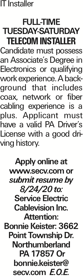 IT Installer Full-Time Tuesday-Saturday Telecom Installer Candidate must possess an Associate's Degree in Electronics or qualifying work experience. A background that includes coax, network or fiber cabling experience is a plus. Applicant must have a valid PA Driver's License with a good driving history. Apply online at www.secv.com or submit resume by 8/24/20 to: Service Electric Cablevision Inc. Attention: Bonnie Keister: 3662 Point Township Dr. Northumberland PA 17857 Or bonnie.keister@ secv.com E.O.E. As published in the Press Enterprise.