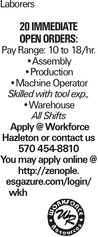 Laborers 20 Immediate Open Orders: Pay Range: 10 to 18/hr. --Assembly --Production --Machine Operator Skilled with tool exp., --Warehouse All Shifts Apply @ Workforce Hazleton or contact us 570 454-8810 You may apply online @ http://zenople. esgazure.com/login/ wkh As published in the Press Enterprise.