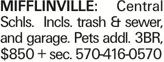 MIFFLINVILLE: Central Schls. Incls. trash & sewer, and garage. Pets addl. 3BR, $850 + sec. 570-416-0570 As published in the Press Enterprise.
