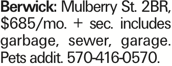 Berwick: Mulberry St. 2BR, $685/mo. + sec. includes garbage, sewer, garage. Pets addit. 570-416-0570. As published in the Press Enterprise.