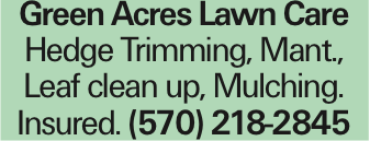 Green Acres Lawn Care Hedge Trimming, Mant., Leaf clean up, Mulching. Insured. (570) 218-2845 As published in the Press Enterprise.
