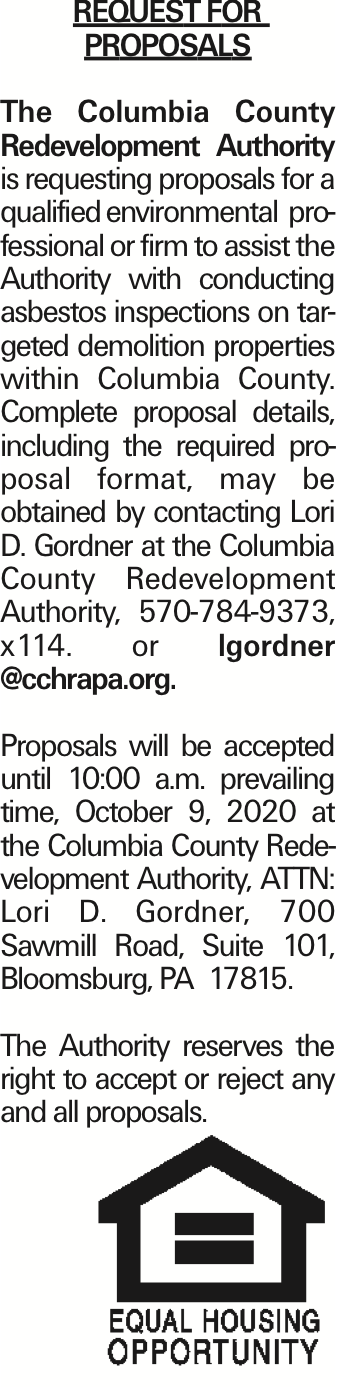 REQUEST FOR PROPOSALS The Columbia County Redevelopment Authority is requesting proposals for a qualified environmental professional or firm to assist the Authority with conducting asbestos inspections on targeted demolition properties within Columbia County. Complete proposal details, including the required proposal format, may be obtained by contacting Lori D. Gordner at the Columbia County Redevelopment Authority, 570-784-9373, x114. or lgordner @cchrapa.org. Proposals will be accepted until 10:00 a.m. prevailing time, October 9, 2020 at the Columbia County Redevelopment Authority, ATTN: Lori D. Gordner, 700 Sawmill Road, Suite 101, Bloomsburg, PA 17815. The Authority reserves the right to accept or reject any and all proposals. As published in the Press Enterprise.
