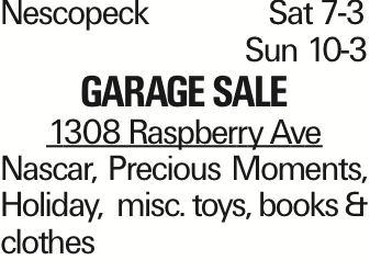 Nescopeck	Sat 7-3 Sun 10-3 Garage Sale 1308 Raspberry Ave Nascar, Precious Moments, Holiday, misc. toys, books & clothes As published in the Press Enterprise.