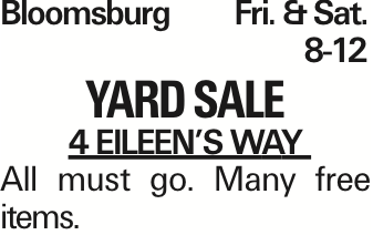 Bloomsburg	Fri. &Sat.	8-12 Yard sale 4 Eileen's way All must go. Many free items. As published in the Press Enterprise.