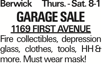 Berwick Thurs. -Sat.	8-1 Garage Sale 1169 First Avenue Fire collectibles, depression glass, clothes, tools, HH&more. Must wear mask! As published in the Press Enterprise.