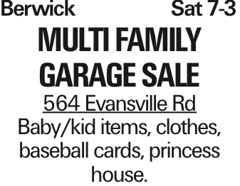 Berwick	Sat 7-3 Multi Family Garage Sale 564 Evansville Rd Baby/kid items, clothes, baseball cards, princess house. As published in the Press Enterprise.