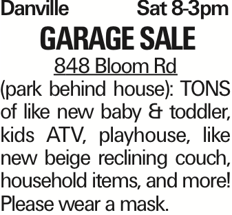 Danville	Sat 8-3pm Garage Sale 848 Bloom Rd (park behind house): TONS of like new baby & toddler, kids ATV, playhouse, like new beige reclining couch, household items, and more! Please wear a mask. As published in the Press Enterprise.