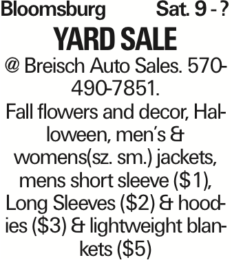 Bloomsburg	Sat. 9 - ? YardSALE @ Breisch Auto Sales. 570-490-7851. Fall flowers and decor, Halloween, men's & womens(sz. sm.) jackets, mens short sleeve ($1), Long Sleeves ($2) & hoodies ($3) & lightweight blankets ($5) As published in the Press Enterprise.