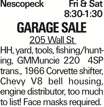 Nescopeck	Fri & Sat	8:30-1:30 garage sale 205 Wall St HH, yard, tools, fishing/hunting, GMMuncie 220 4SP trans., 1966 Corvette shifter, Chevy V8 bell housing, engine distributor, too much to list! Face masks required. As published in the Press Enterprise.