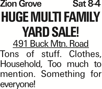 Zion Grove	Sat 8-4 HUGE MULTI FAMILY YARD SALE! 491 Buck Mtn. Road Tons of stuff. Clothes, Household, Too much to mention. Something for everyone! As published in the Press Enterprise.