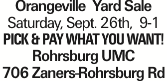 Orangeville Yard Sale Saturday, Sept. 26th, 9-1 pICK &pAY WHAT YOU WANT! Rohrsburg UMC 706 Zaners-Rohrsburg Rd As published in the Press Enterprise.