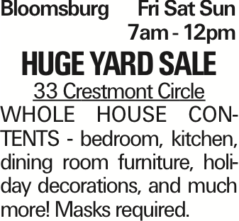 Bloomsburg Fri Sat Sun	7am - 12pm HUGE YARD SALE 33 Crestmont Circle WHOLE HOUSE CONTENTS - bedroom, kitchen, dining room furniture, holiday decorations, and much more! Masks required. As published in the Press Enterprise.