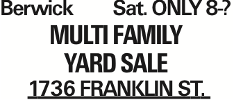 Berwick	Sat. ONLY8-? Multi Family Yard Sale 1736 Franklin St. As published in the Press Enterprise.
