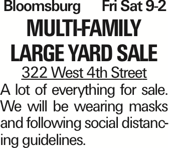 Bloomsburg Fri Sat 9-2 Multi-family large yard sale 322 West 4th Street A lot of everything for sale. We will be wearing masks and following social distancing guidelines. As published in the Press Enterprise.