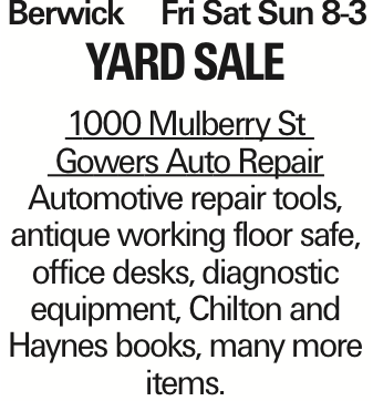Berwick	Fri Sat Sun 8-3 Yard Sale 1000 Mulberry St Gowers Auto Repair Automotive repair tools, antique working floor safe, office desks, diagnostic equipment, Chilton and Haynes books, many more items. As published in the Press Enterprise.