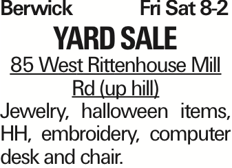 Berwick Fri Sat 8-2 yard sale 85 West Rittenhouse Mill Rd (up hill) Jewelry, halloween items, HH, embroidery, computer desk and chair. As published in the Press Enterprise.