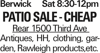 Berwick Sat 8:30-12pm Patio sale - cheap Rear 1500 Third Ave Antiques, HH, clothing, garden, Rawleigh products,etc. As published in the Press Enterprise.