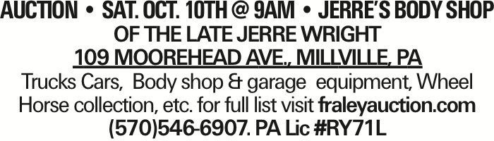 AUCTION -- SAT. OCT. 10th @ 9AM -- Jerre's Body Shop of the late Jerre Wright 109 Moorehead Ave., MILLVILLE, Pa Trucks Cars, Body shop & garage equipment, Wheel Horse collection, etc. for full list visit fraleyauction.com (570)546-6907. PA Lic #RY71L As published in the Press Enterprise.