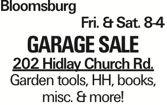 Bloomsburg	Fri. &Sat. 8-4 Garage Sale 202 Hidlay Church Rd. Garden tools, HH, books, misc. &more! As published in the Press Enterprise.