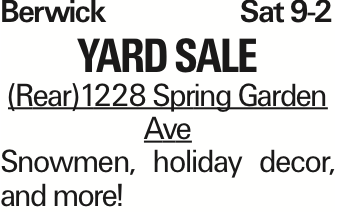 Berwick Sat 9-2 Yard sale (Rear)1228 Spring Garden Ave Snowmen, holiday decor, and more! As published in the Press Enterprise.