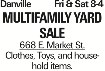 Danville	Fri & Sat 8-4 Multifamily yard sale 668 E. Market St. Clothes, Toys, and household items. As published in the Press Enterprise.
