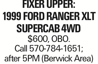 Fixer Upper: 1999 Ford Ranger XLT Supercab 4WD $600, OBO. Call 570-784-1651; after 5PM (Berwick Area) As published in the Press Enterprise.
