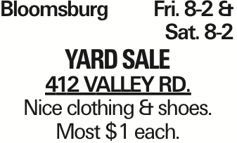 Bloomsburg	Fri. 8-2 & Sat. 8-2 yard Sale 412 Valley Rd. Nice clothing & shoes. Most $1 each. As published in the Press Enterprise.