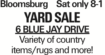 Bloomsburg	Sat only 8-1 yard SALE 6 Blue jay Drive Variety of country items/rugs and more! As published in the Press Enterprise.